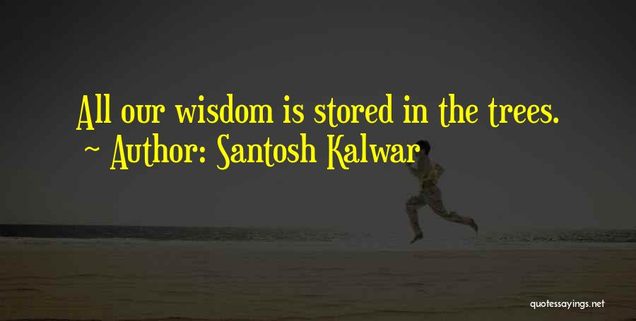 Wisdom And Trees Quotes By Santosh Kalwar