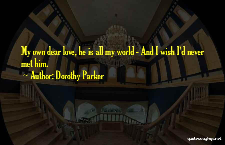 Wish I Never Met Him Quotes By Dorothy Parker