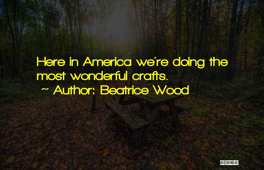 Wood Crafts Quotes By Beatrice Wood