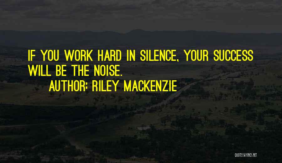 Work Hard You Will Success Quotes By Riley Mackenzie