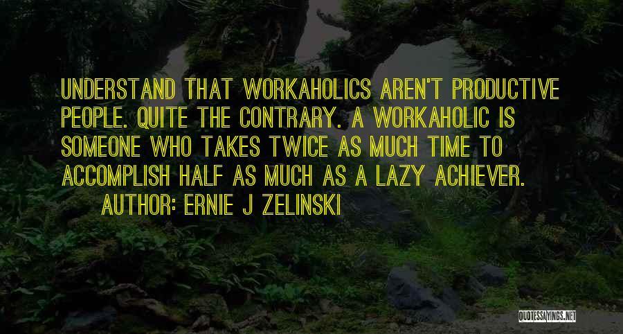 Workaholics Quotes By Ernie J Zelinski
