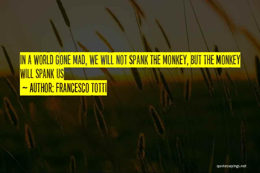 World Gone Mad Quotes By Francesco Totti