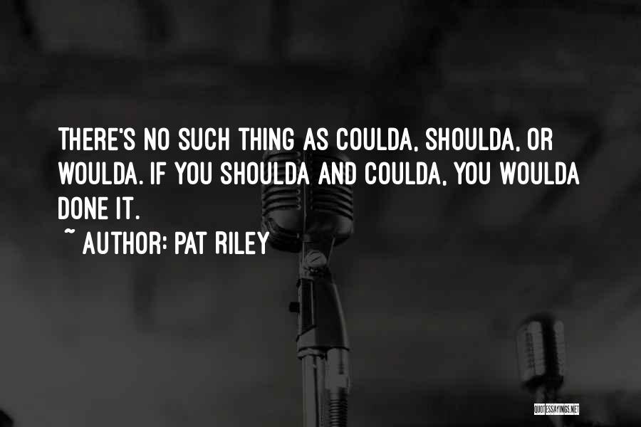 Woulda Coulda Shoulda Quotes By Pat Riley