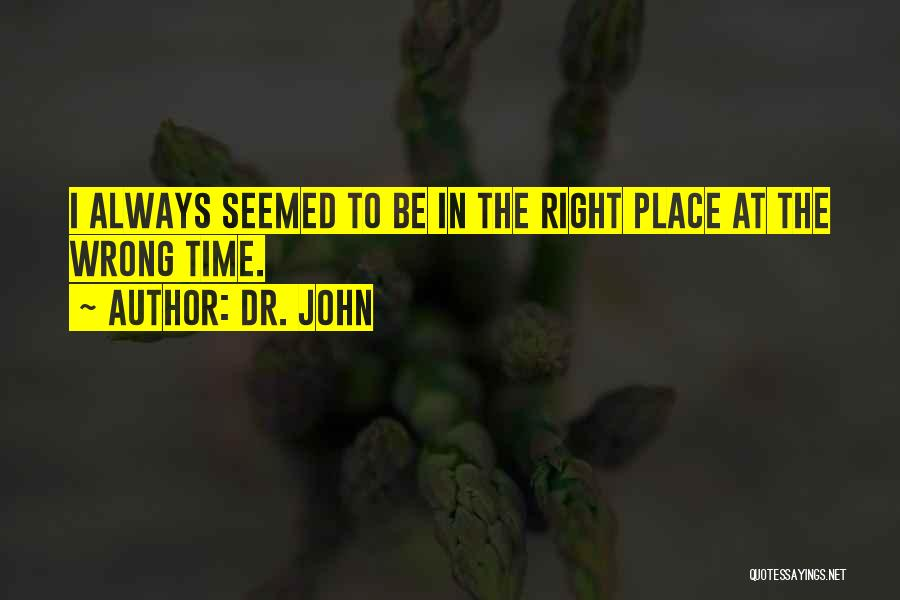 Wrong Place Right Time Quotes By Dr. John