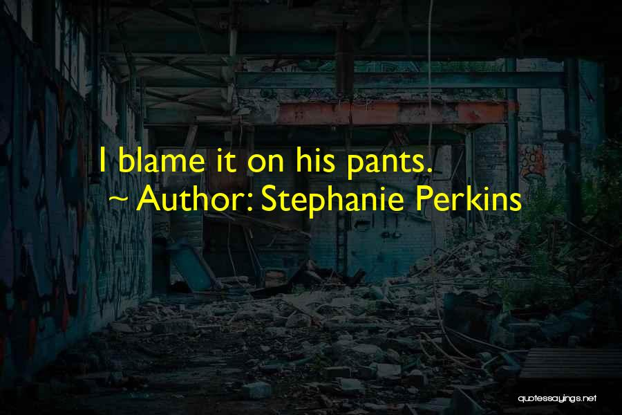 You Are The Only One To Blame Quotes By Stephanie Perkins