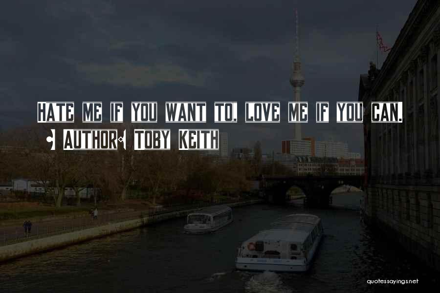 You Can Hate Me If You Want Quotes By Toby Keith