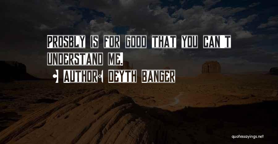 You Can Understand Me Quotes By Deyth Banger