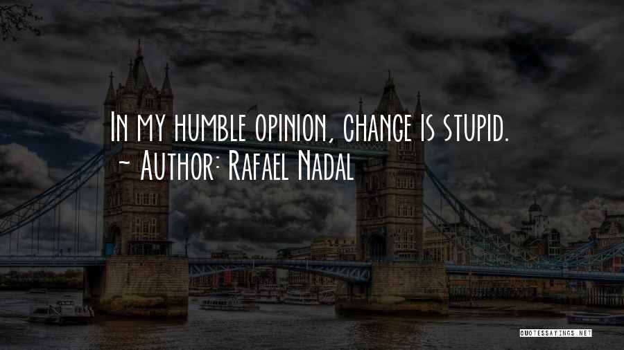 You Can't Change Stupid Quotes By Rafael Nadal