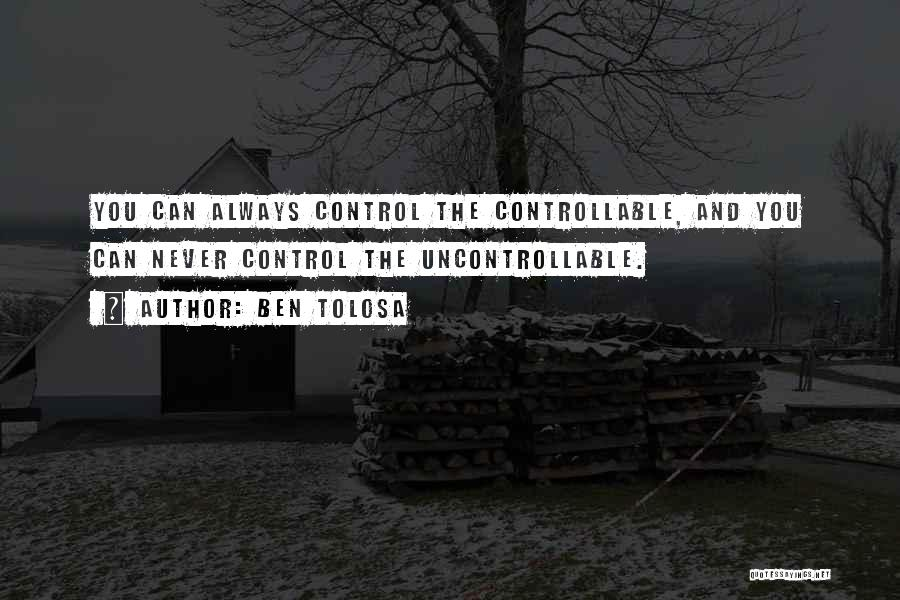You Can't Control The Uncontrollable Quotes By Ben Tolosa