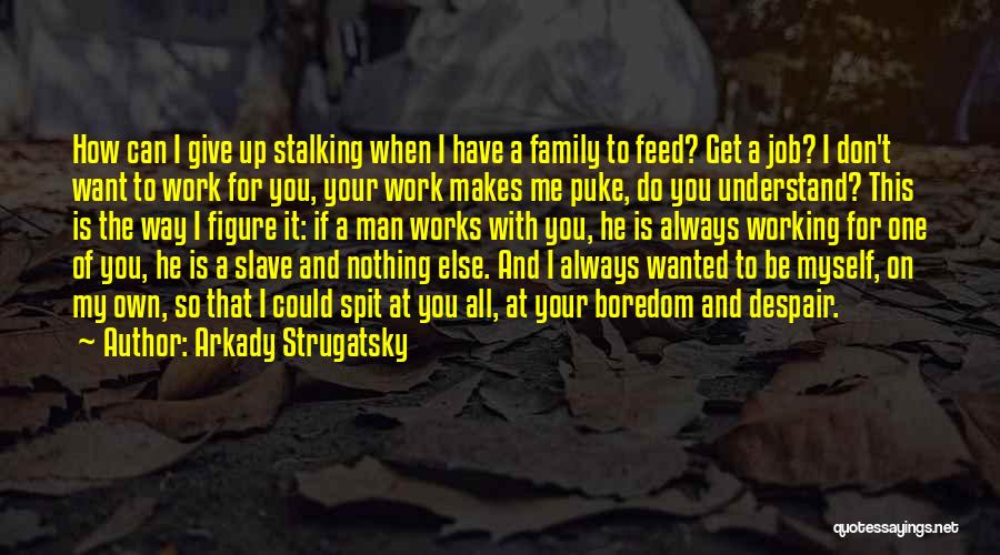 You Don't Feed Me Quotes By Arkady Strugatsky
