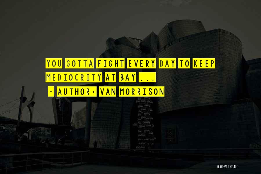 You Gotta Fight Quotes By Van Morrison