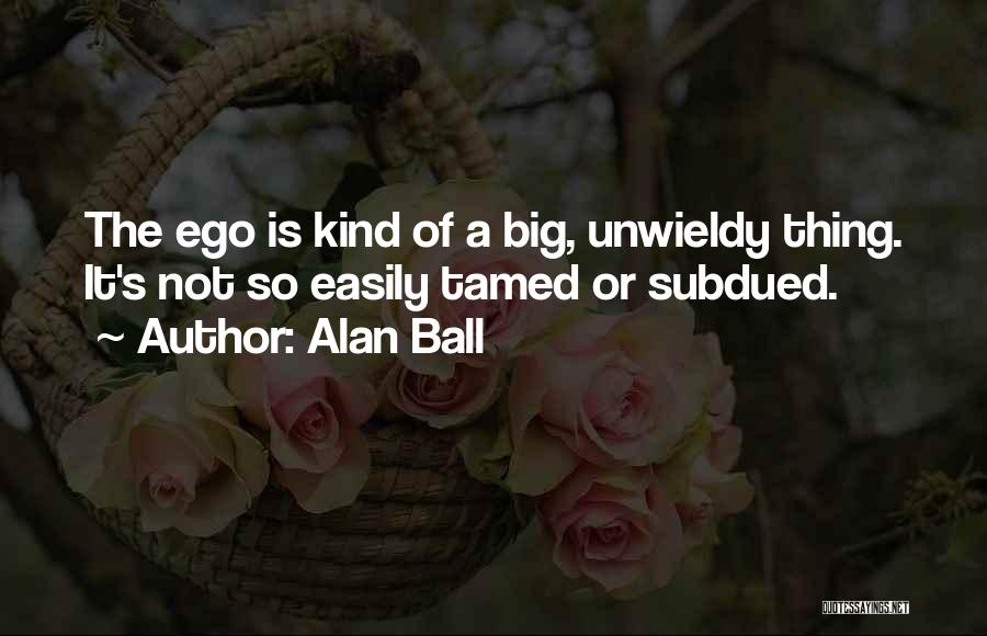 You Have A Big Ego Quotes By Alan Ball