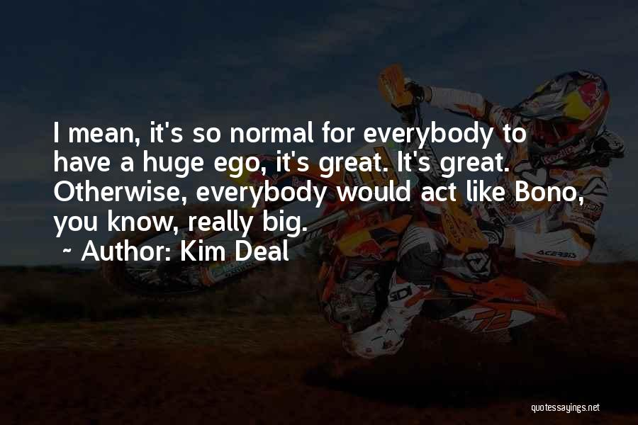 You Have A Big Ego Quotes By Kim Deal