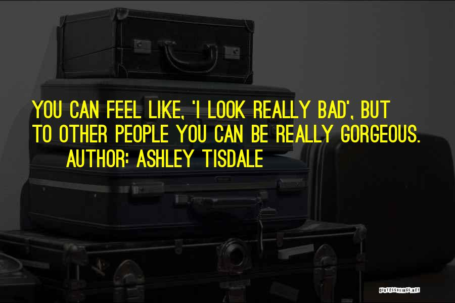 You Look So Gorgeous Quotes By Ashley Tisdale