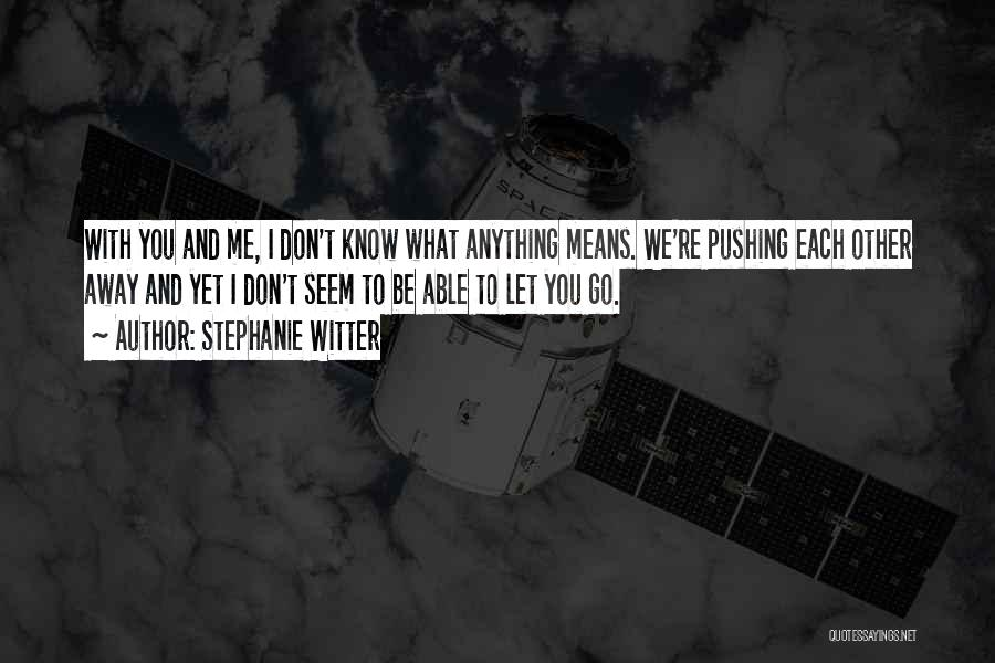 You Pushing Me Away Quotes By Stephanie Witter