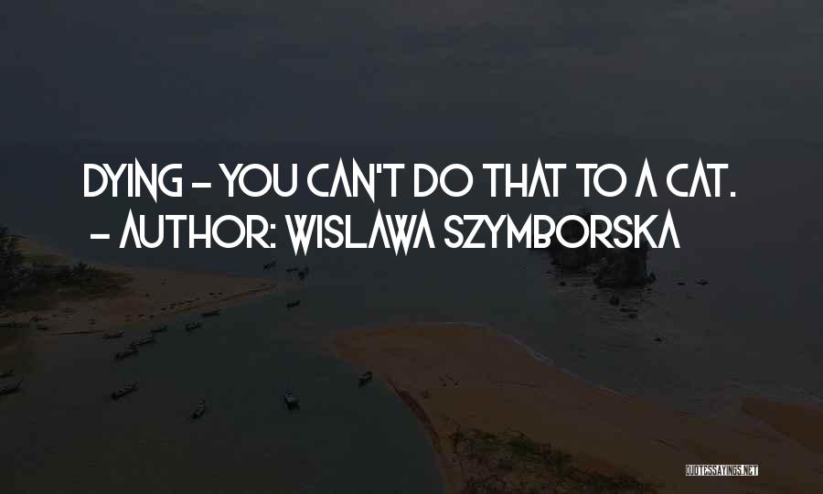 Your Cat Dying Quotes By Wislawa Szymborska
