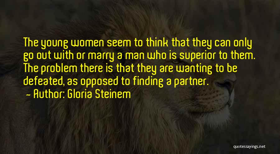 Your Man Wanting Me Quotes By Gloria Steinem
