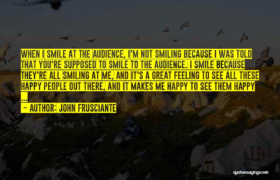 Your Smile Makes Me Happy Quotes By John Frusciante